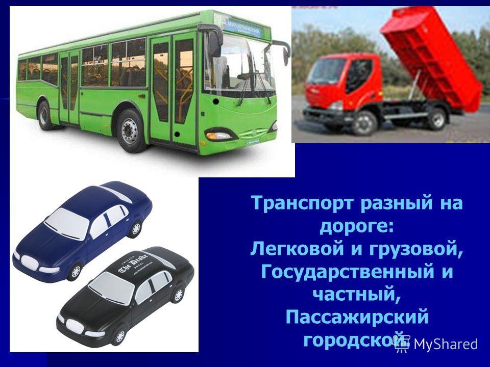 Транспорт разный на дороге: Легковой и грузовой, Государственный и частный, Пассажирский городской.