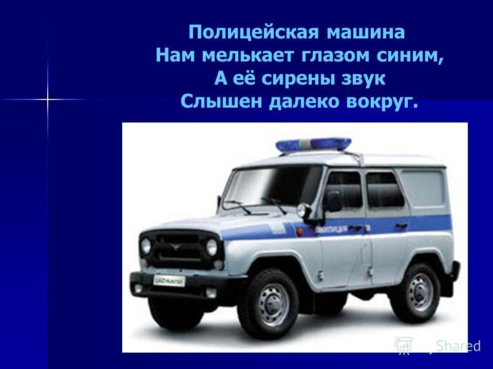 Полицейская машина Нам мелькает глазом синим, А её сирены звук Слышен далеко вокруг.