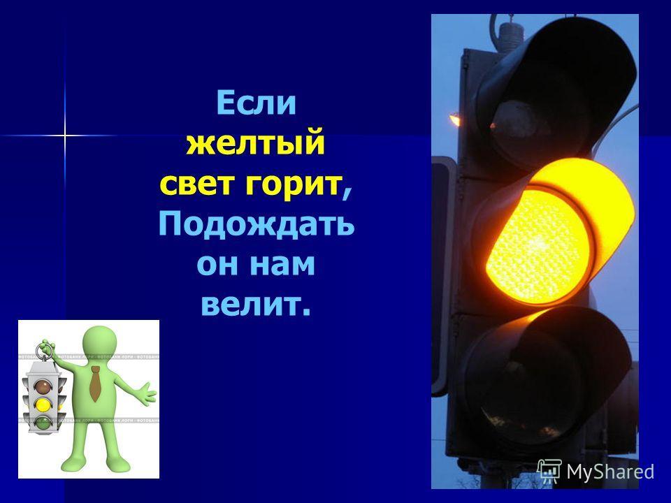 Если желтый свет горит, Подождать он нам велит.