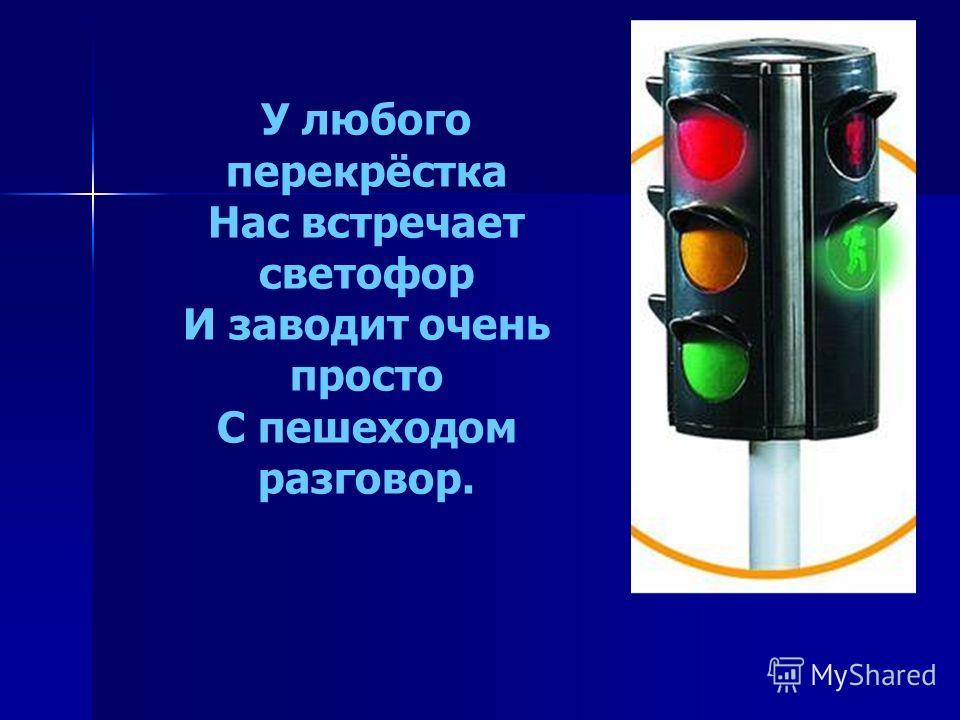 У любого перекрёстка Нас встречает светофор И заводит очень просто С пешеходом разговор.