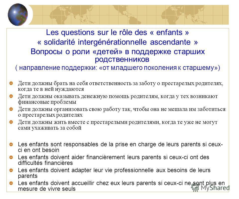 Les questions sur le rôle des « enfants » « solidarité intergénérationnelle ascendante » Вопросы о роли «детей» в поддержке старших родственников ( направление поддержки: «от младшего поколения к старшему») Дети должны брать на себя ответственность з