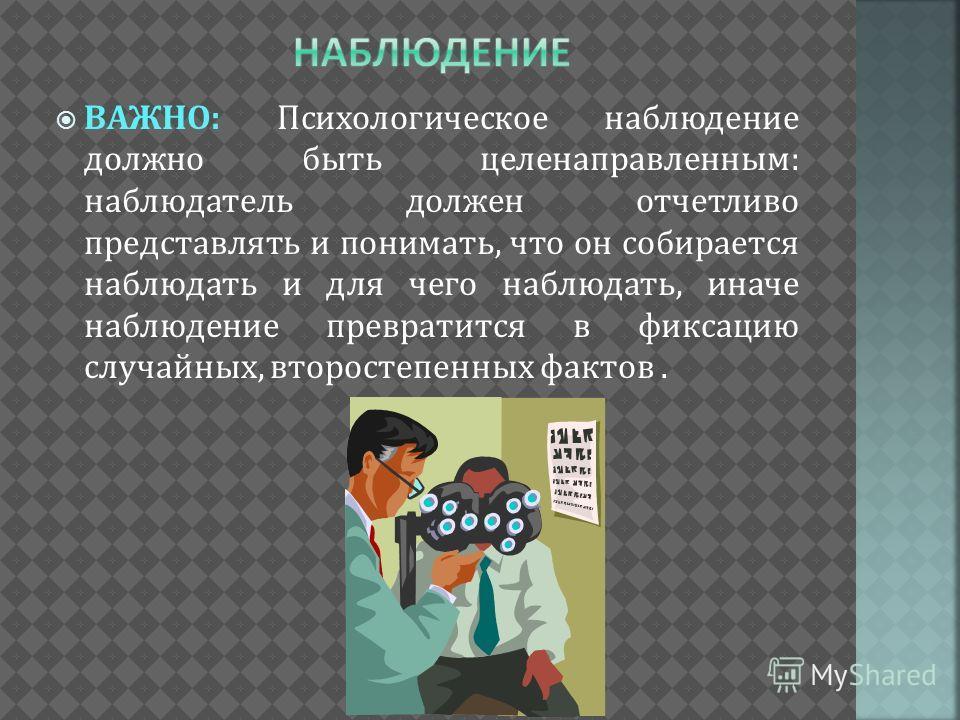 ВАЖНО: Психологическое наблюдение должно быть целенаправленным: наблюдатель должен отчетливо представлять и понимать, что он собирается наблюдать и для чего наблюдать, иначе наблюдение превратится в фиксацию случайных, второстепенных фактов.
