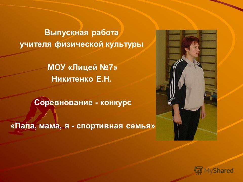 Выпускная работа учителя физической культуры МОУ «Лицей 7» Никитенко Е.Н. Соревнование - конкурс «Папа, мама, я - спортивная семья»