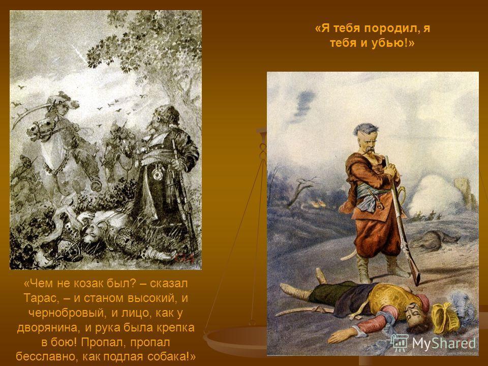 «Я тебя породил, я тебя и убью!» «Чем не козак был? – сказал Тарас, – и станом высокий, и чернобровый, и лицо, как у дворянина, и рука была крепка в бою! Пропал, пропал бесславно, как подлая собака!»
