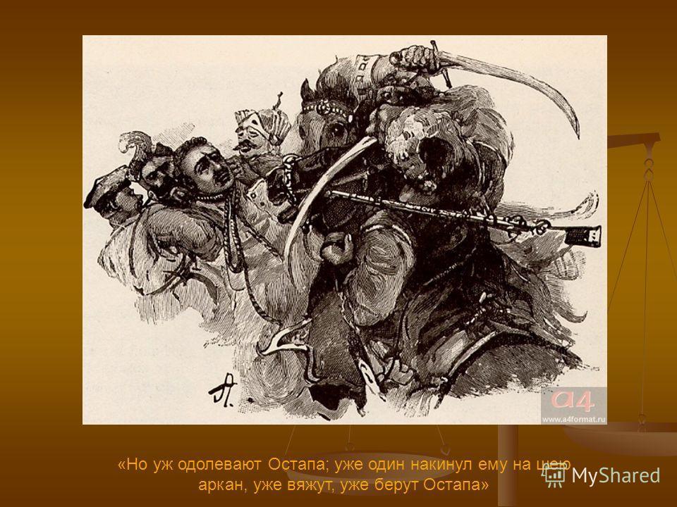 «Но уж одолевают Остапа; уже один накинул ему на шею аркан, уже вяжут, уже берут Остапа»