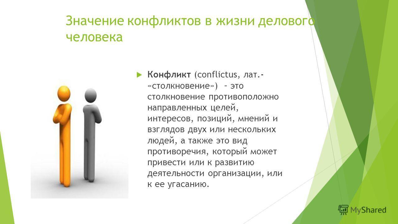 Конфликт (conflictus, лат.- «столкновение») – это столкновение противоположно направленных целей, интересов, позиций, мнений и взглядов двух или нескольких людей, а также это вид противоречия, который может привести или к развитию деятельности органи