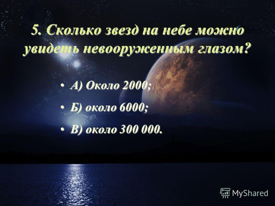 5. Сколько звезд на небе можно увидеть невооруженным глазом? А) Около 2000;А) Около 2000; Б) около 6000;Б) около 6000; В) около 300 000.В) около 300 000.