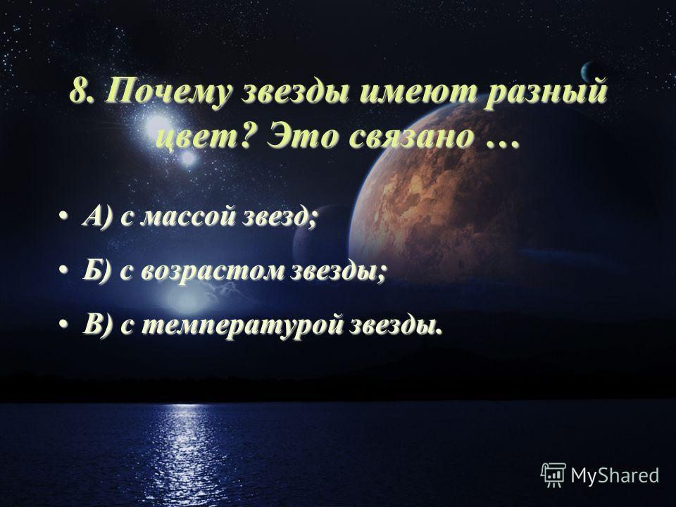 8. Почему звезды имеют разный цвет? Это связано … А) с массой звезд;А) с массой звезд; Б) с возрастом звезды;Б) с возрастом звезды; В) с температурой звезды.В) с температурой звезды.