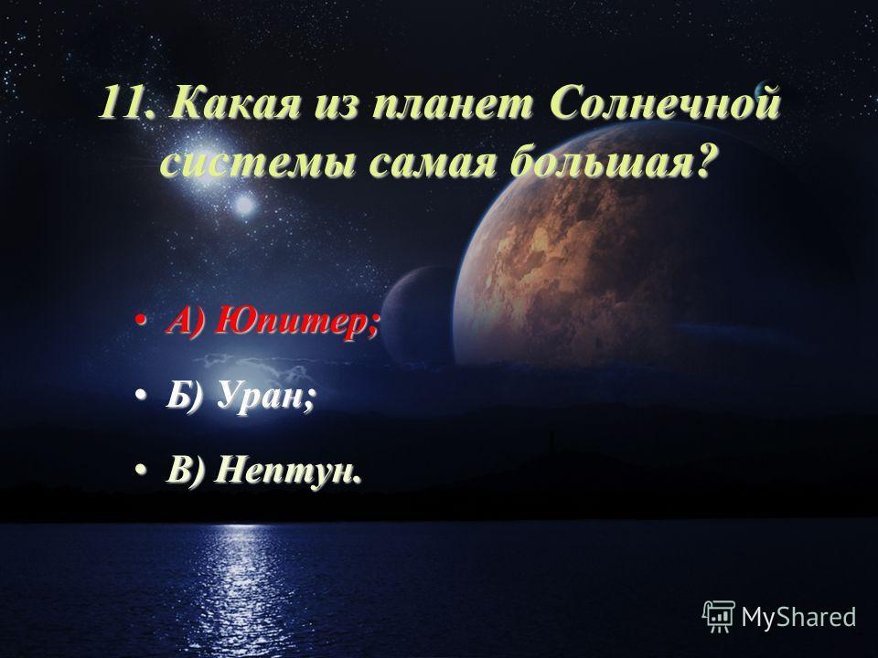 11. Какая из планет Солнечной системы самая большая? А) Юпитер;А) Юпитер; Б) Уран;Б) Уран; В) Нептун.В) Нептун.