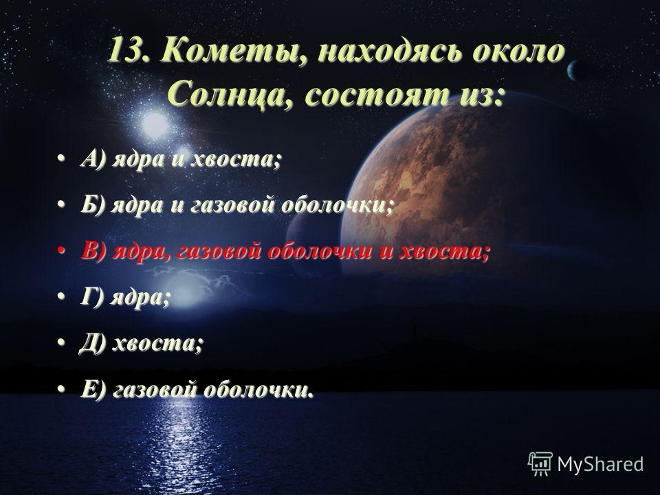 13. Кометы, находясь около Солнца, состоят из: А) ядра и хвоста;А) ядра и хвоста; Б) ядра и газовой оболочки;Б) ядра и газовой оболочки; В) ядра, газовой оболочки и хвоста;В) ядра, газовой оболочки и хвоста; Г) ядра;Г) ядра; Д) хвоста;Д) хвоста; Е) г