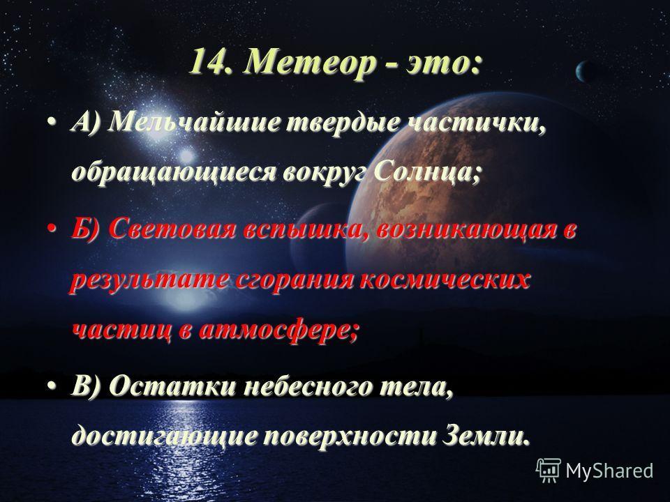 14. Метеор - это: А) Мельчайшие твердые частички, обращающиеся вокруг Солнца;А) Мельчайшие твердые частички, обращающиеся вокруг Солнца; Б) Световая вспышка, возникающая в результате сгорания космических частиц в атмосфере;Б) Световая вспышка, возник