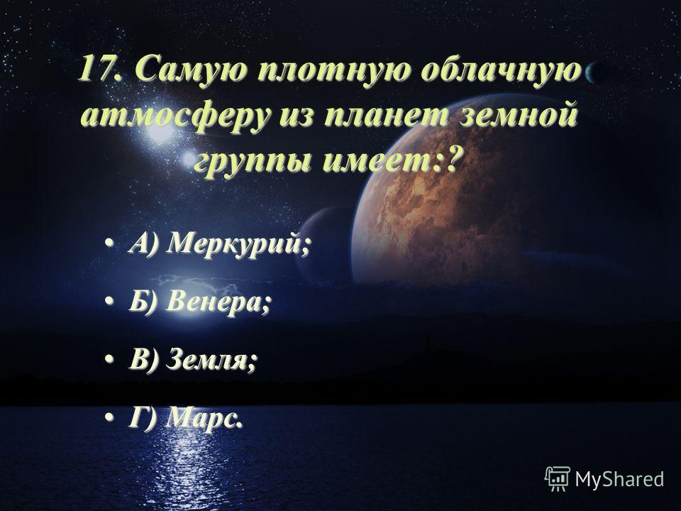 17. Самую плотную облачную атмосферу из планет земной группы имеет:? А) Меркурий;А) Меркурий; Б) Венера;Б) Венера; В) Земля;В) Земля; Г) Марс.Г) Марс.