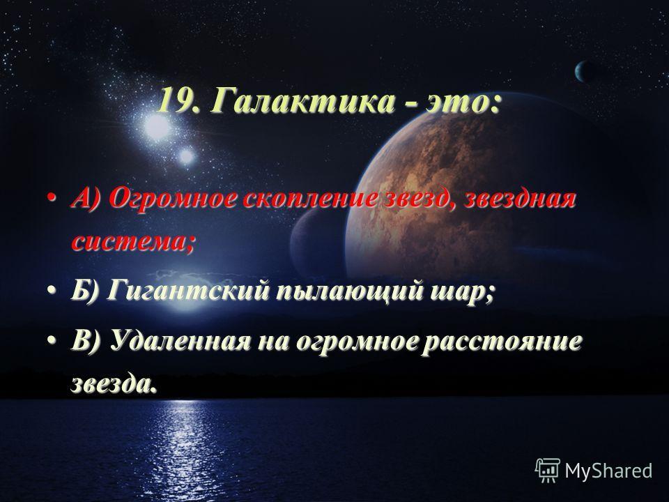 19. Галактика - это: А) Огромное скопление звезд, звездная система;А) Огромное скопление звезд, звездная система; Б) Гигантский пылающий шар;Б) Гигантский пылающий шар; В) Удаленная на огромное расстояние звезда.В) Удаленная на огромное расстояние зв