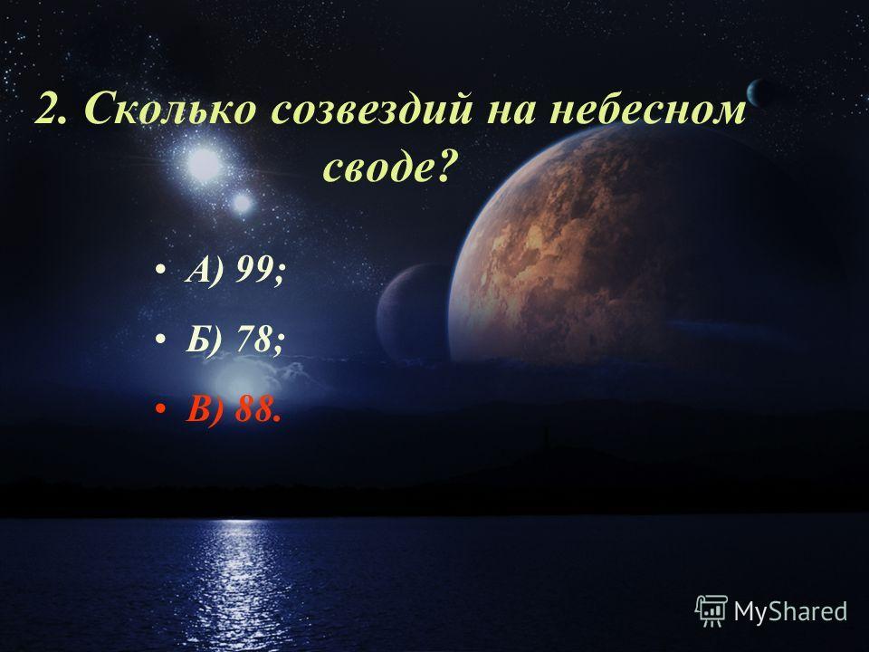 2. Сколько созвездий на небесном своде? А) 99; Б) 78; В) 88.