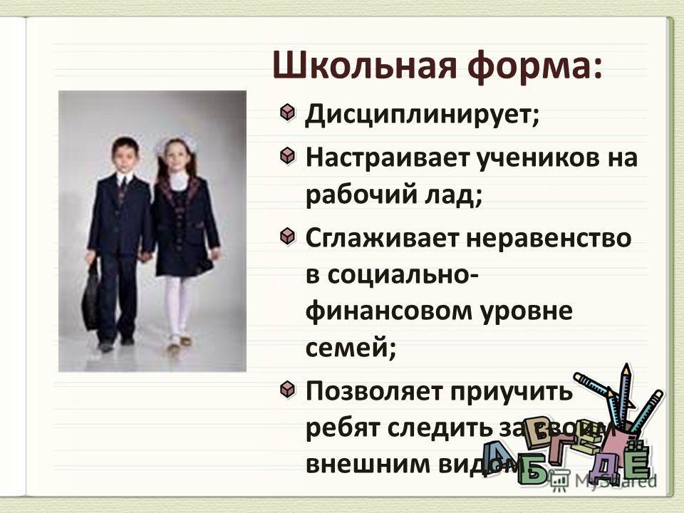 Дисциплинирует; Настраивает учеников на рабочий лад; Сглаживает неравенство в социально- финансовом уровне семей; Позволяет приучить ребят следить за своим внешним видом.