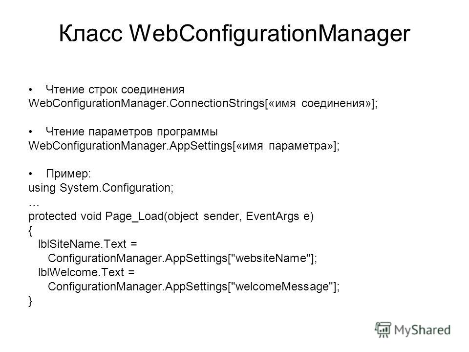 Класс WebConfigurationManager Чтение строк соединения WebConfigurationManager.ConnectionStrings[«имя соединения»]; Чтение параметров программы WebConfigurationManager.AppSettings[«имя параметра»]; Пример: using System.Configuration; … protected void