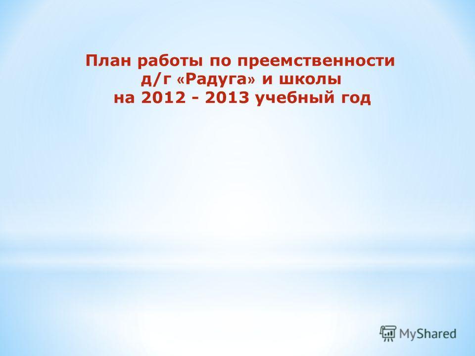 План работы по преемственности д/г « Радуга » и школы на 2012 - 2013 учебный год