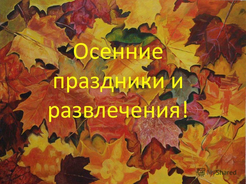 Осенние праздники и развлечения. Осенние праздники и развлечения!