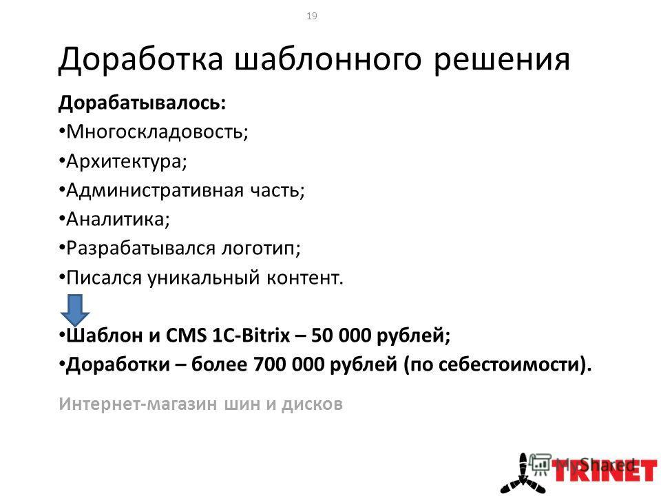 Доработка шаблонного решения Интернет-магазин шин и дисков 19 Дорабатывалось: Многоскладовость; Архитектура; Административная часть; Аналитика; Разрабатывался логотип; Писался уникальный контент. Шаблон и CMS 1C-Bitrix – 50 000 рублей; Доработки – бо