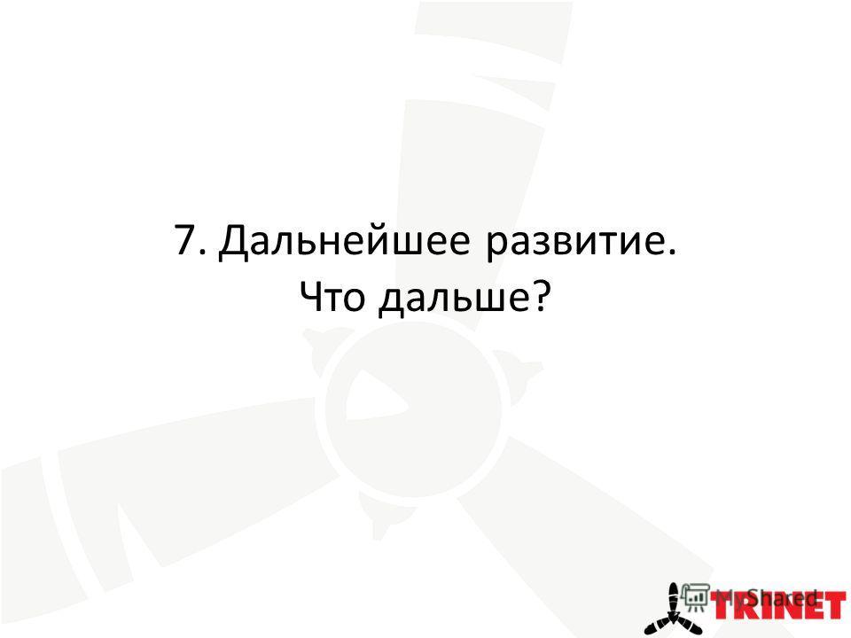7. Дальнейшее развитие. Что дальше?