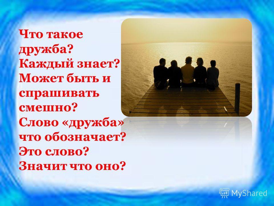 Что такое дружба? Каждый знает? Может быть и спрашивать смешно? Слово «дружба» что обозначает? Это слово? Значит что оно?
