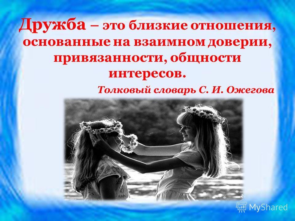 Дружба – это близкие отношения, основанные на взаимном доверии, привязанности, общности интересов. Толковый словарь С. И. Ожегова