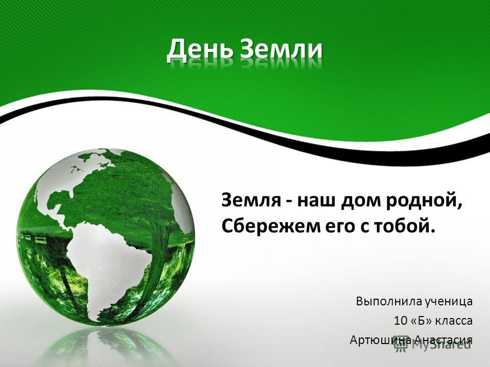 Земля - наш дом родной, Сбережем его с тобой. Выполнила ученица 10 «Б» класса Артюшина Анастасия