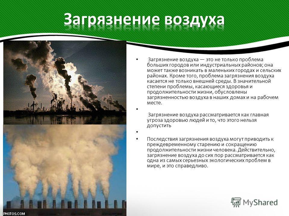 Загрязнение воздуха это не только проблема больших городов или индустриальных районов; она может также возникать в маленьких городах и сельских районах. Кроме того, проблема загрязнения воздуха касается не только внешней среды. В значительной степени