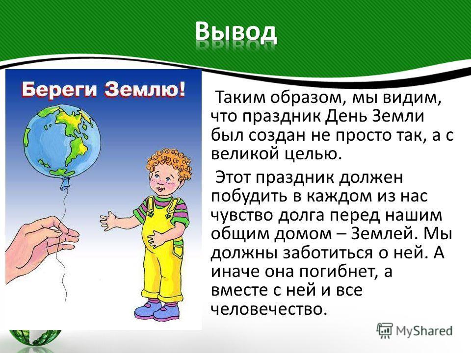 Таким образом, мы видим, что праздник День Земли был создан не просто так, а с великой целью. Этот праздник должен побудить в каждом из нас чувство долга перед нашим общим домом – Землей. Мы должны заботиться о ней. А иначе она погибнет, а вместе с н