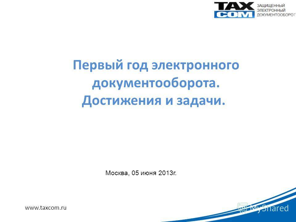 www.taxcom.ru Первый год электронного документооборота. Достижения и задачи. Москва, 05 июня 2013г.