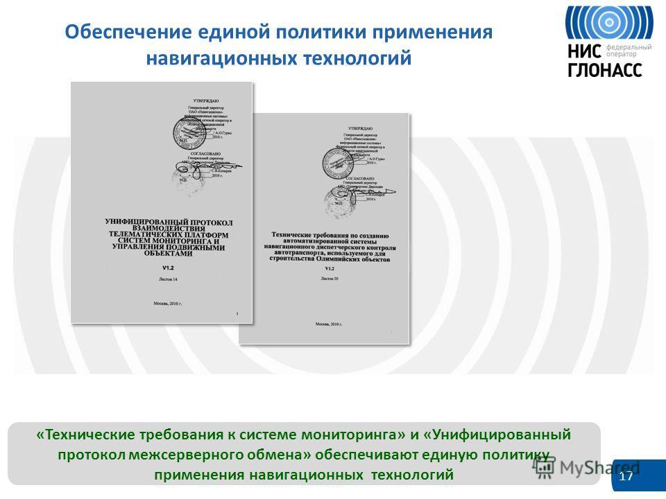 17 Обеспечение единой политики применения навигационных технологий «Технические требования к системе мониторинга» и «Унифицированный протокол межсерверного обмена» обеспечивают единую политику применения навигационных технологий