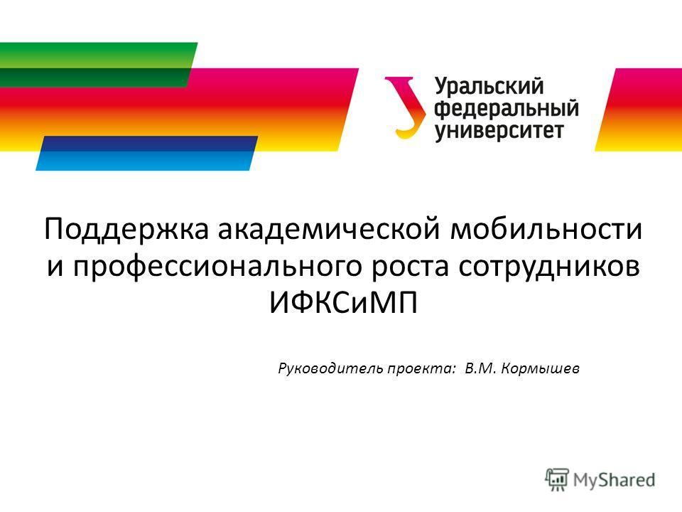 Поддержка академической мобильности и профессионального роста сотрудников ИФКСиМП Руководитель проекта: В.М. Кормышев