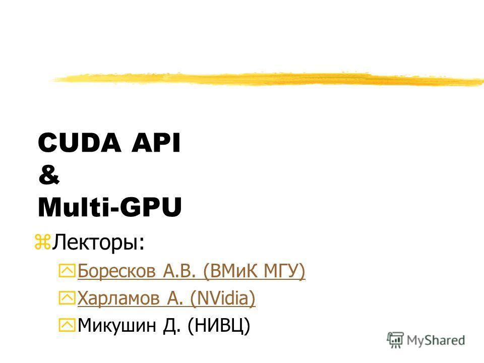 CUDA API & Multi-GPU zЛекторы: yБоресков А.В. (ВМиК МГУ)Боресков А.В. (ВМиК МГУ) yХарламов А. (NVidia)Харламов А. (NVidia) yМикушин Д. (НИВЦ)