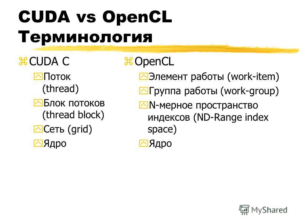 CUDA vs OpenCL Терминология zCUDA C yПоток (thread) yБлок потоков (thread block) yСеть (grid) yЯдро z OpenCL yЭлемент работы (work-item) y Группа работы (work-group) y N-мерное пространство индексов (ND-Range index space) y Ядро