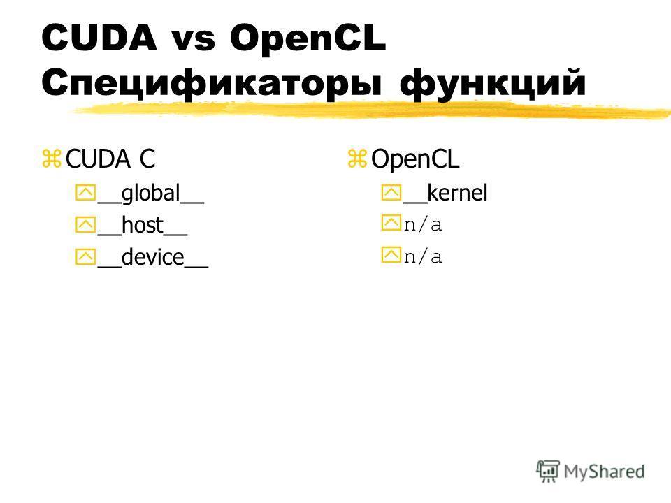 CUDA vs OpenCL Спецификаторы функций zCUDA C y__global__ y__host__ y__device__ z OpenCL y__kernel yn/a