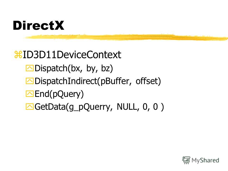 DirectX zID3D11DeviceContext yDispatch(bx, by, bz) yDispatchIndirect(pBuffer, offset) yEnd(pQuery) yGetData(g_pQuerry, NULL, 0, 0 )