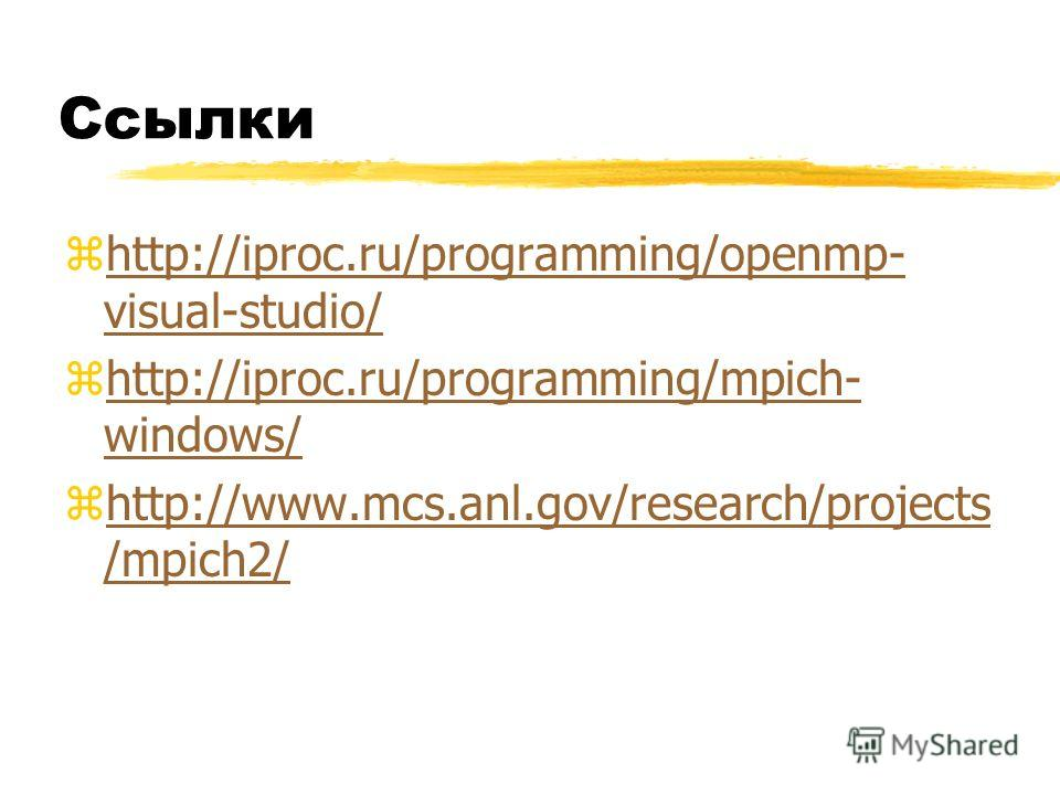 Ссылки zhttp://iproc.ru/programming/openmp- visual-studio/http://iproc.ru/programming/openmp- visual-studio/ zhttp://iproc.ru/programming/mpich- windows/http://iproc.ru/programming/mpich- windows/ zhttp://www.mcs.anl.gov/research/projects /mpich2/htt
