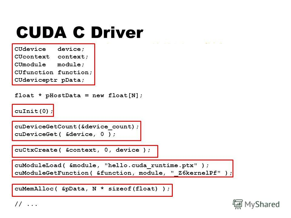 CUDA C Driver CUdevice device; CUcontext context; CUmodule module; CUfunction function; CUdeviceptr pData; float * pHostData = new float[N]; cuInit(0); cuDeviceGetCount(&device_count); cuDeviceGet( &device, 0 ); cuCtxCreate( &context, 0, device ); cu