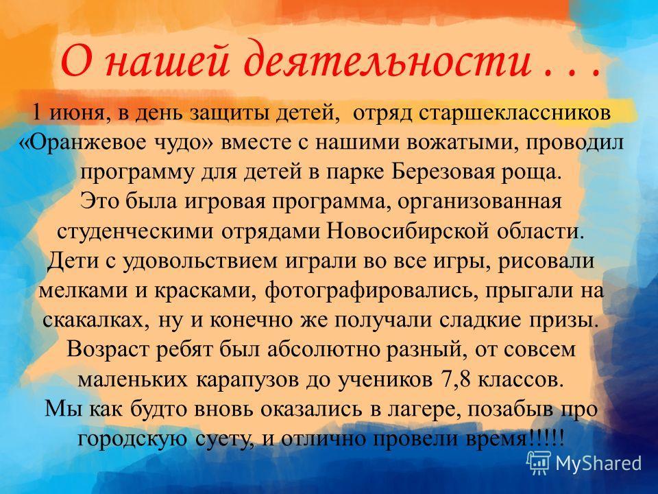 О нашей деятельности... 1 июня, в день защиты детей, отряд старшеклассников «Оранжевое чудо» вместе с нашими вожатыми, проводил программу для детей в парке Березовая роща. Это была игровая программа, организованная студенческими отрядами Новосибирско
