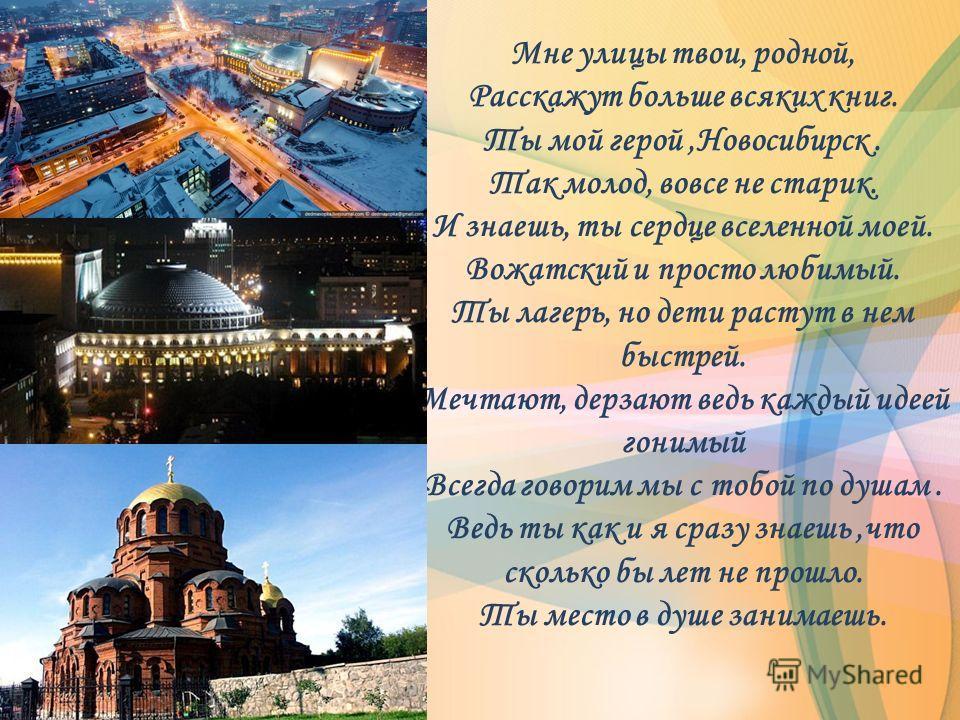 Мне улицы твои, родной, Расскажут больше всяких книг. Ты мой герой,Новосибирск. Так молод, вовсе не старик. И знаешь, ты сердце вселенной моей. Вожатский и просто любимый. Ты лагерь, но дети растут в нем быстрей. Мечтают, дерзают ведь каждый идеей го