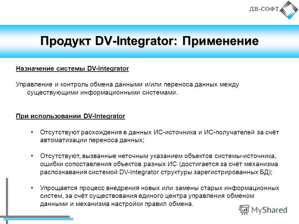 ДВ-СОФТ Продукт DV-Integrator: Применение Назначение системы DV-Integrator Управление и контроль обмена данными и/или переноса данных между существующими информационными системами. При использовании DV-Integrator Отсутствуют расхождения в данных ИС-и