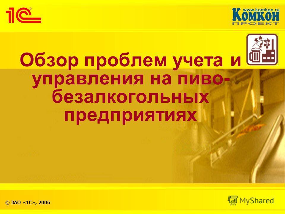 © ЗАО «1С», 2006 Обзор проблем учета и управления на пиво- безалкогольных предприятиях