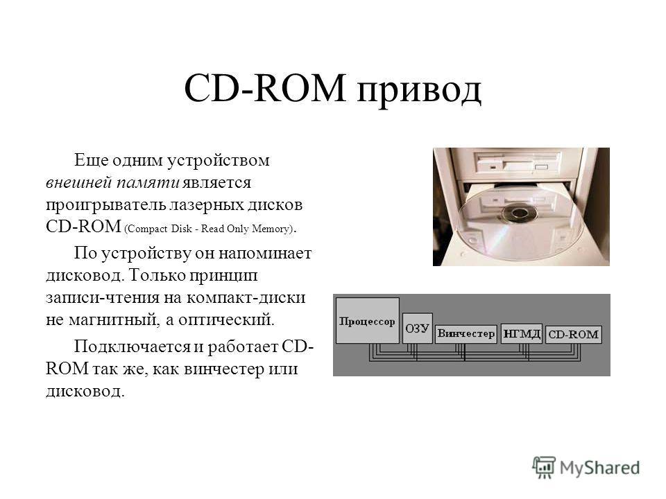 CD-ROM привод Еще одним устройством внешней памяти является проигрыватель лазерных дисков CD-ROM (Compact Disk - Read Only Memory). По устройству он напоминает дисковод. Только принцип записи-чтения на компакт-диски не магнитный, а оптический. Подклю