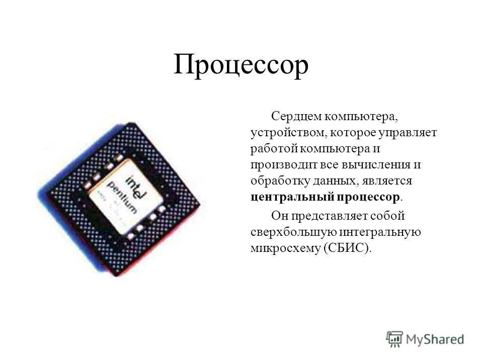 Процессор Сердцем компьютера, устройством, которое управляет работой компьютера и производит все вычисления и обработку данных, является центральный процессор. Он представляет собой сверхбольшую интегральную микросхему (СБИС).