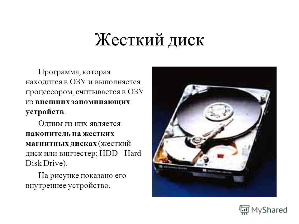 Жесткий диск Программа, которая находится в ОЗУ и выполняется процессором, считывается в ОЗУ из внешних запоминающих устройств. Одним из них является накопитель на жестких магнитных дисках (жесткий диск или винчестер; HDD - Hard Disk Drive). На рисун