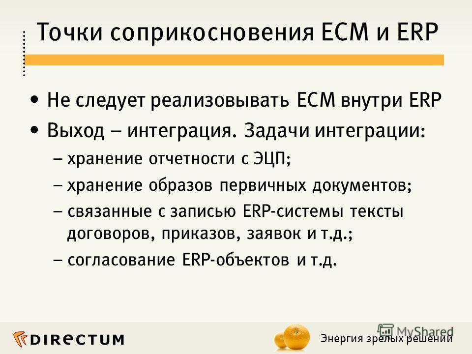 Энергия зрелых решений Точки соприкосновения ECM и ERP Не следует реализовывать ECM внутри ERP Выход – интеграция. Задачи интеграции: – хранение отчетности с ЭЦП; – хранение образов первичных документов; – связанные с записью ERP-системы тексты догов