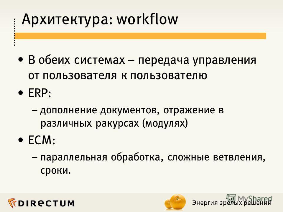Энергия зрелых решений Архитектура: workflow В обеих системах – передача управления от пользователя к пользователю ERP: – дополнение документов, отражение в различных ракурсах (модулях) ECM: – параллельная обработка, сложные ветвления, сроки.