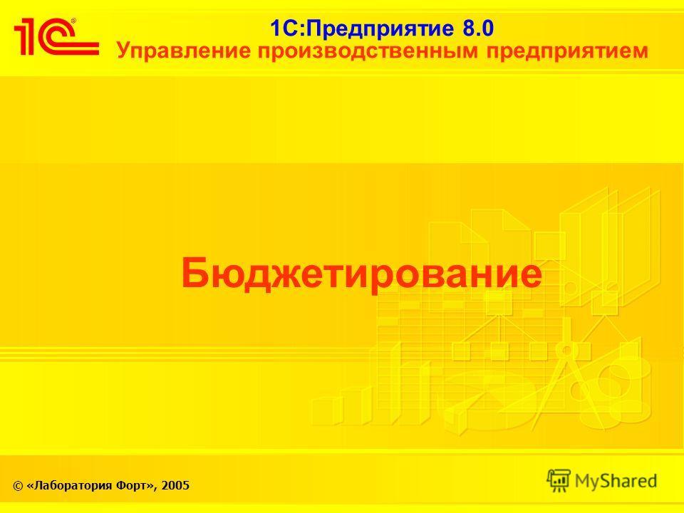 1С:Предприятие 8.0 Управление производственным предприятием © «Лаборатория Форт», 2005 Бюджетирование