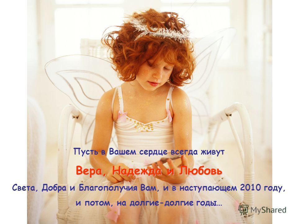 Пусть в Вашем сердце всегда живут Вера, Надежда и Любовь Света, Добра и Благополучия Вам, и в наступающем 2010 году, и потом, на долгие-долгие годы…