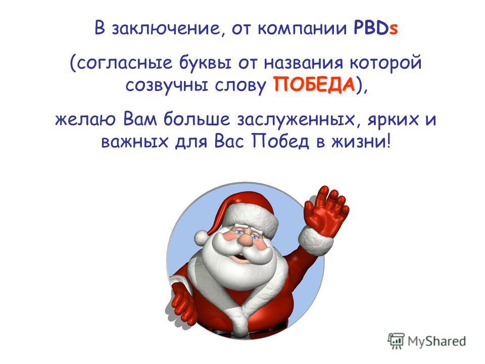 В заключение, от компании PBDs ПОБЕДА (согласные буквы от названия которой созвучны слову ПОБЕДА), желаю Вам больше заслуженных, ярких и важных для Вас Побед в жизни!